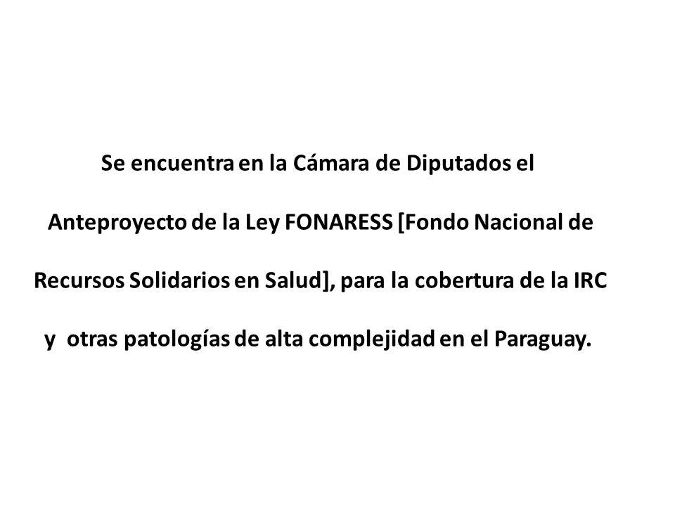 Se encuentra en la Cámara de Diputados el Anteproyecto de la Ley FONARESS [Fondo Nacional de Recursos Solidarios en Salud], para la cobertura de la IRC y otras patologías de alta complejidad en el Paraguay.